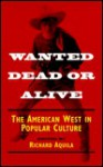 Wanted Dead or Alive: THE AMERICAN WEST IN POPULAR CULTURE - Richard Aquila