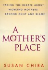 A Mother's Place: Taking the Debate About Working Mothers Beyond Guilt and Blame - Susan Chira