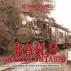 Rails Across Ontario: Exploring Ontario's Railway Heritage - Ron Brown