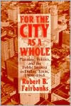 FOR THE CITY AS A WHOLE: PLANNING, POLITICS, AND THE PUBLIC INTER - ROBERT B. FAIRBANKS