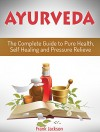 Ayurveda: The Complete Guide to Pure Health, Self Healing and Pressure Relieve (Ayurveda, Ayurveda Books, Ayurveda Diet) - Frank Jackson