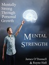 Mental Strength: Mentally Strong Through Personal Growth: An Action Oriented Guide to Identify Opportunities for Growth, Improve Mental Fortitude and Take Positive Charge in Your Life - James O'Donnell, Rayne Hall