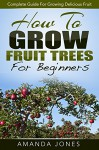 How To Grow Fruit Trees For Beginners: A Fantastic Guide For Growing Fruit - Amanda Jones