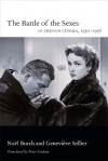 The Battle of the Sexes in French Cinema, 1930-1956 - Noël Burch, Geneviève Sellier, Peter Graham