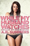 While My Husband Watches 3 (A Cuckold Husband, Hotwife Fantasy, Wife Sharing Story) (The WHILE MY HUSBAND WATCHES Cuckolding Series) - A.B. Summers