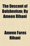 The Descent of Bolshevism; By Ameen Rihani - Ameen Rihani, أمين الريحاني