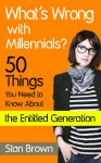 What's Wrong With Millennials? 50 Things You Need to Know About the Entitled Generation - Stan Brown