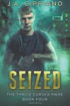 Seized: An Urban Fantasy Novel (The Thrice Cursed Mage) (Volume 4) - J. A. Cipriano