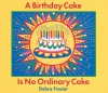 A Birthday Cake Is No Ordinary Cake - Debra Frasier