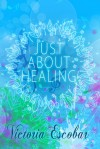 Just About Healing - Victoria Escobar