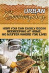 Urban Beekeeping: How you can easily begin beekeeping at home, no matter where you live! - Jeremy Miles
