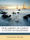 Our liberty in Christ: a study in Galatians.. - Philip Mauro