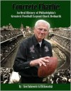 Concrete Charlie: An Oral History of Philadelphia's Great Football Legend Chuck Bednarik - Ken Safarowic, Eli Kowalski