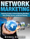 Network Marketing: Dominating Strategies to Network Marketing, Make Money Online, Building a Business and Multilevel Marketing (Social Media,Network Marketing Book 2) - Michael Richards