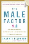 The Male Factor: The Unwritten Rules, Misperceptions, and Secret Beliefs of Men in the Workplace - Shaunti Feldhahn
