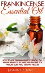 Frankincense Essential Oil: How to Use Frankincense Essential Oil, Health Benefits, Studies And Recipes For Weight Loss And Vibrant Health (Wellness Research, The Essential Oils, Frankincense Oil) - Jasmine Bennett