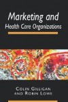 Marketing and Health Care Organizations - Colin Gilligan, Robin Lowe