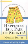 Happiness is a Pair of Shorts!: Dealing with Adversity Through Love, Hope, Faith and Courage. Live Your Dreams...Come What May! - Manuel A. Diotte