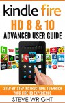 Kindle Fire HD 8 & 10: Kindle Fire HD Advanced User Guide (Updated DEC 2016): Step-By-Step Instructions to Enrich Your Fire HD Experience (Kindle Fire HD Manual, Fire HD ebook, Fire HD 8, Fire HD 10) - Steve Wright