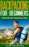 Backpacking for Beginners: An Unbelievable Guide to Backpacking and Hiking! (Backpacking, Backpacking For Beginners, Backpacking Europe) - John Raymond