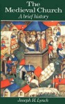 The Medieval Church: A Brief History - Joseph H. Lynch