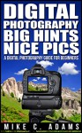 Digital Photography, Big Hints, Nice Pics : A Digital Photography Guide For Beginners (Complete Book to Mastering DSLR Photography) - Mike C. Adams