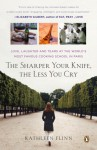 The Sharper Your Knife, the Less You Cry: Love, Laughter, and Tears at the World's Most Famous Cooking School in Paris - Kathleen Flinn