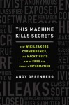 This Machine Kills Secrets: How WikiLeakers, Cypherpunks, and Hacktivists Aim to Free the World's Information - Andy Greenberg