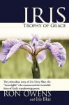 "Iris: Trophy of Grace: The Miraculous Story of Iris Urrey Blue, the ""Incorrigible"" Who Encountered the Irresistible Force of - Ron Owens"