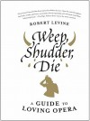 Weep, Shudder, Die: A Guide to Loving Opera - Robert Levine