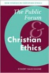 The Public Forum and Christian Ethics - Robert Gascoigne, Robin Gill, Peter Baldwin, Lyndal Roper, Robin Lovin, Stephen Clark, Mia Rodr, James Collins, Christopher Clark