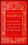 The Shadow of Scotus: Philosophy and Faith in Pre-Reformation Scotland - Alexander Broadie