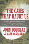 The Cases That Haunt Us: From Jack the Ripper to Jon Benet Ramsey, The FBI's Legendary Mindhunter Sheds New Light on the Mysteries That Won't Go Away - Mark Olshaker, John E. (Edward) Douglas