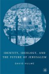 Identity, Ideology, and the Future of Jerusalem - David Hulme