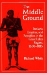 The Middle Ground: Indians, Empires, and Republics in the Great Lakes Region, 1650-1815 - Richard White, Neal Salisbury, Frederick E. Hoxie