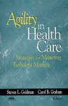Agility in Health Care: Strategies for Mastering Turbulent Markets - Steven Goldman