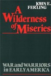 A Wilderness of Miseries: War and Warriors in Early America - John Ferling
