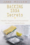 Backing Soda Secrets: Health, Hygiene and Household Hacks of Baking Soda - Jane Miller