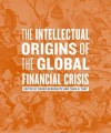 The Intellectual Origins of the Global Financial Crisis - Roger Berkowitz, Taun N. Toay