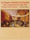 La imagen romántica de España. Arte y arquitectura del siglo XIX - Francisco Calvo Serraller