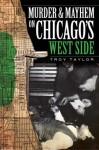 Murder & Mayhem on Chicago's West Side (IL) - Troy Taylor