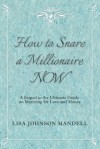How to Snare a Millionaire NOW: A Sequel to the Ultimate Guide on Marrying for Both Love and Money - Lisa Johnson Mandell