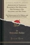 Anecdotes of Napoleon Bonaparte, His Ministers, His Generals, His Soldiers, and His Times: His Disinterment at St. Helena, and His Second Interment in France (Classic Reprint) - Unknown Author