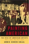 Painting American: The Rise of American Artists, Paris 1867-New York 1948 - Annie Cohen-Solal
