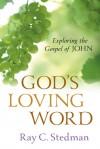 God's Loving Word: Exploring the Gospel of John - Ray C. Stedman, James D. Denney
