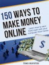 150 Ways to Make Money Online: Learn How to Make Hard Cash with Your Computer from Home - Timo Hofstee