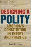 Designing a Polity: America's Constitution in Theory and Practice - James W. Ceaser