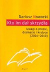 Kto im dał skrzydła. Uwagi o prozie, dramacie i krytyce (2001-2010) - Dariusz Nowacki