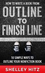 How to Write a Book From Outline to Finish Line: 10 Simple Ways to Outline Your Nonfiction Book - Shelley Hitz