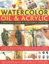 Watercolor, Oil & Acrylic: A Practical Guide to Successful Painting: A Complete Step-By-Step Course in Techniques, from Getting Started to Achieving Excellence - Hazel Harrison